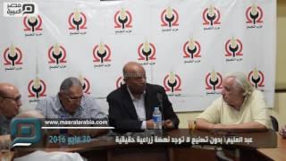 مصر العربية | عبد العليم: بدون تصنيع لا توجد نهضة زراعية حقيقية