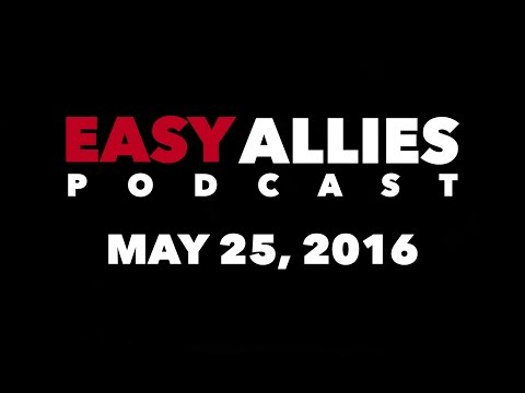 The Easy Allies Podcast #10 - May 25th 2016