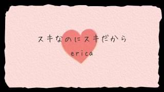 erica-「スキなのにスキだから」リリックMV