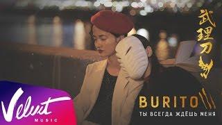 Смотреть клип песни: Burito - Ты всегда ждёшь меня