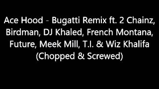Ace Hood - Bugatti Remix (Chopped & Screwed) ft 2 Chainz, French Montana, Future, Meek Mill, etc