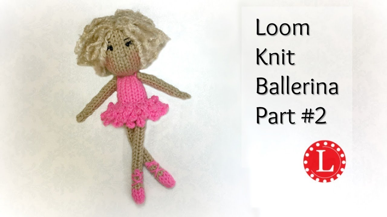 LOOM KNIT DOLL Pattern Part 2 of the Ballerina Dolls | Loomahat ...