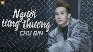 nguoi tung thuong - chu bin   official lyric video