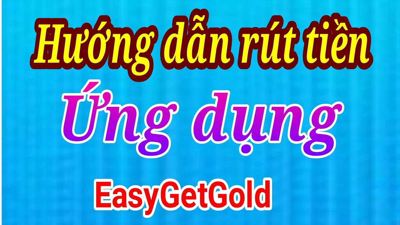 Hướng Dẫn Rút Tiền Ứng Dụng EasyGetGold Về Tài Khoảng Ngân Hàng