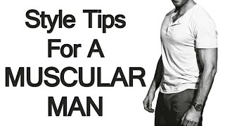 How To Dress If You Have A Muscular Build | Style Tips For A Muscular Man