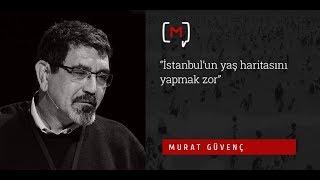 """Murat Güvenç: """"İstanbul'un yaş haritasını yapmak zor"""""""