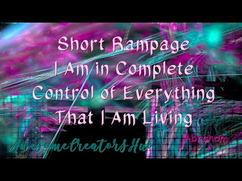 Abraham Hicks snippet:  Short Rampage -- I am in Complete Control of Everything That I Am Living