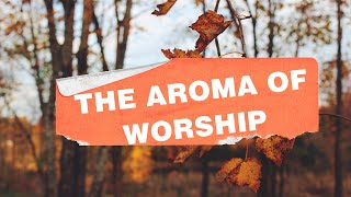 THE AROMA OF WORSHIP-Sunday Service 11.8.20