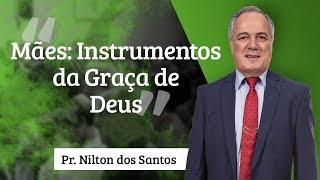 Pr. Nilton dos Santos - Mães: Instrumentos da graça de Deus
