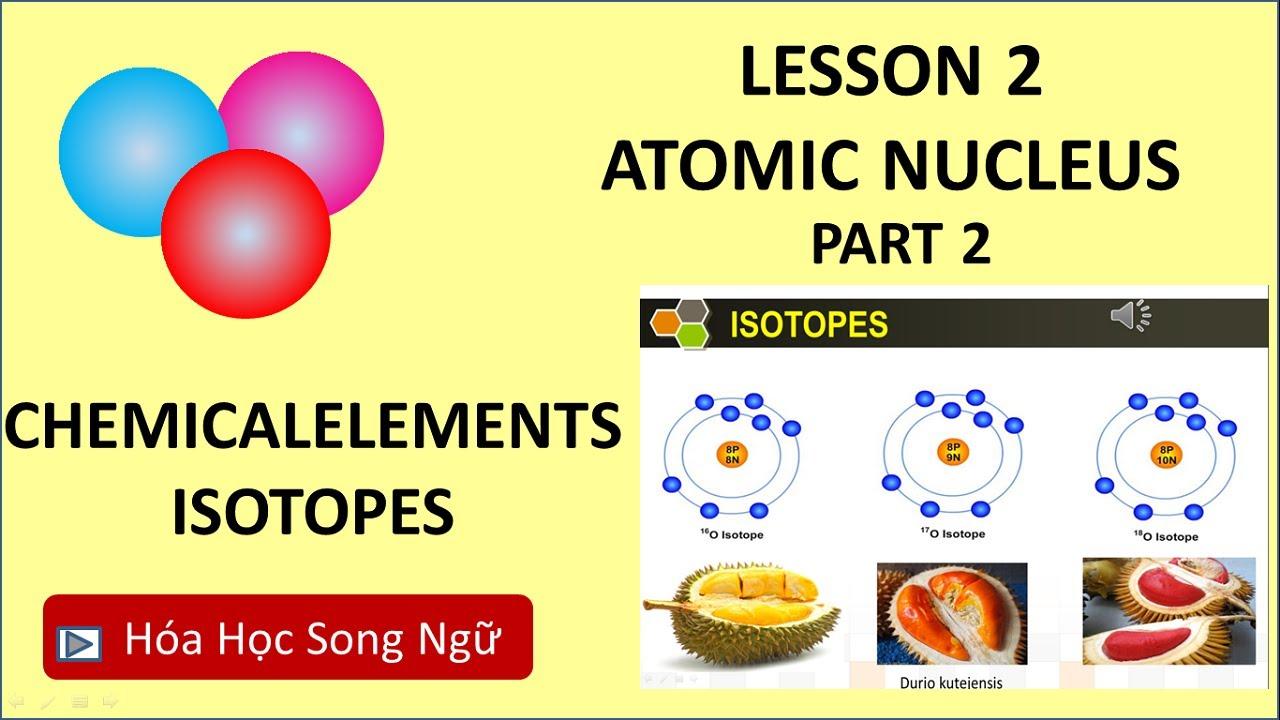 Hóa học song ngữ lớp 10 Bài 2: Nguyên Tố Hóa Học, Đồng Vị – Chemical Elements, Isotopes-part2