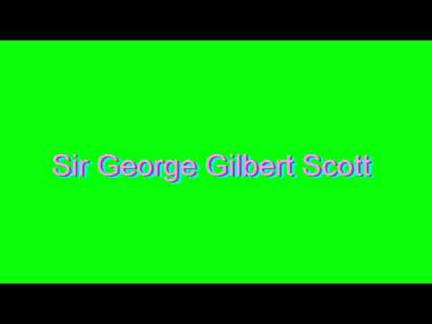 How to Pronounce Sir George Gilbert Scott
