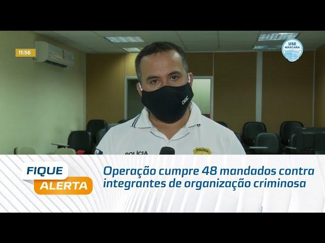 Operação cumpre 48 mandados contra integrantes de organização criminosa em Penedo