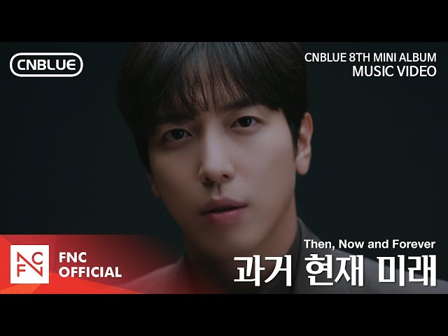 CNBLUE (씨엔블루) – 과거 현재 미래 (Then, Now and Forever) MV