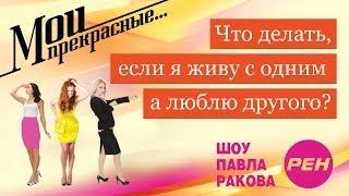 МОИ ПРЕКРАСНЫЕ... Павел Раков. Выпуск 10 «Я живу с одним, а люблю другого»