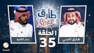 برنامج طارق شو الحلقة 35 - ضيف الحلقة بدر اللحيد