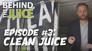 Behind the Juice | Ep. 3 - Clean Juice