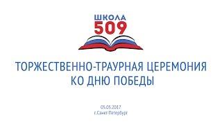 ГБОУ №509 Торжественно-траурная церемония ко Дню победы 05.05.2017 г.
