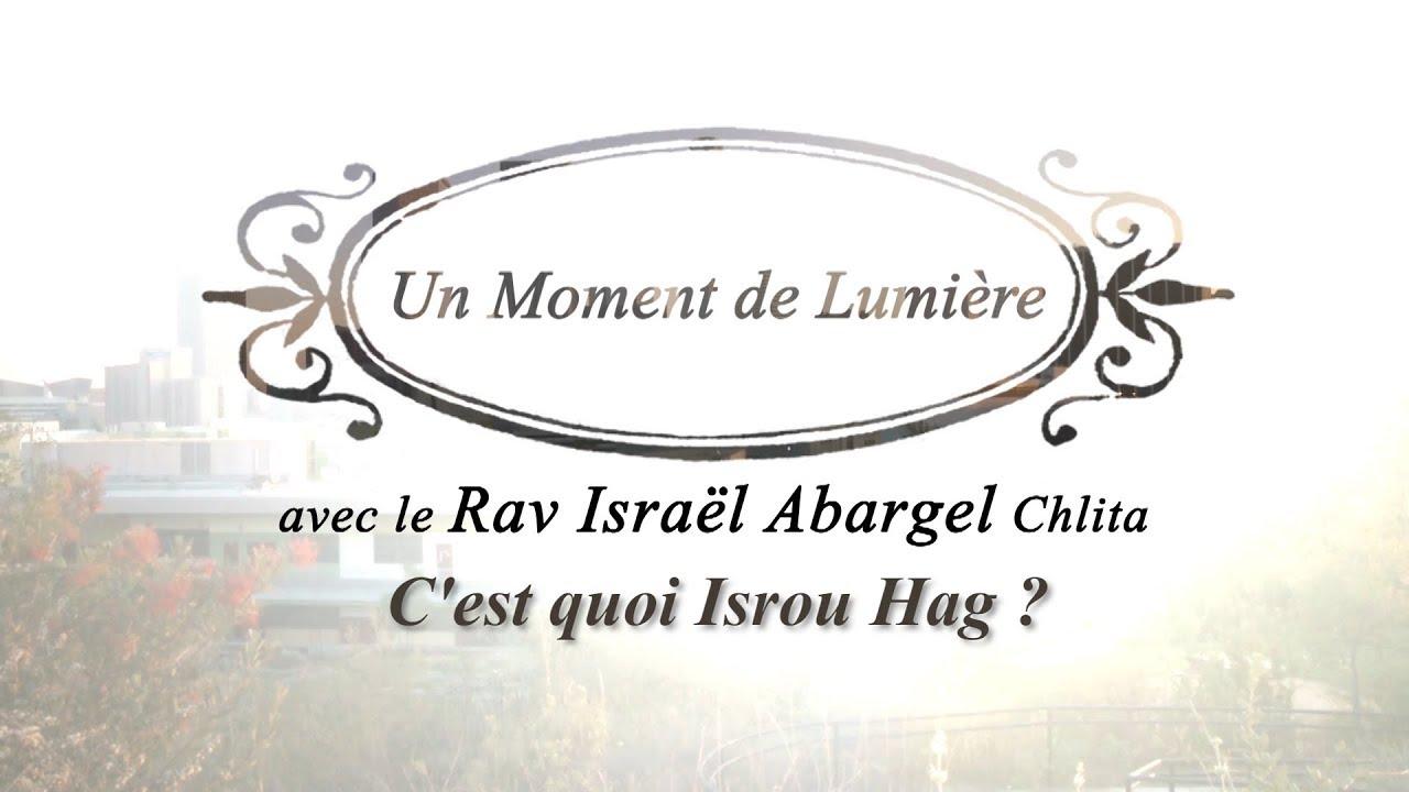 Un Moment de Lumière - Rav Israël Abargel Chlita - C'est quoi Isrou Hag?