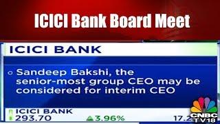 ICICI Bank Board Meet | Sandeep Bakshi May be Named as Interim CEO | CNBC TV18