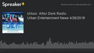 Urban Entertainment News 4/26/2018