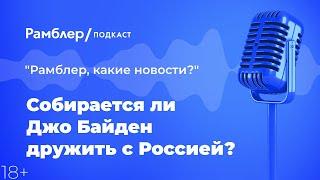 Собирается ли Джо Байден дружить с Россией? | Как прошла неделя – Рамблер подкаст