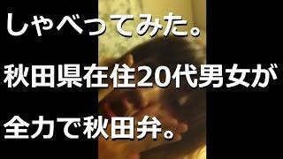 秋田県に住む20代の男女5名が全力で秋田弁をしゃべってみました。 夜中...