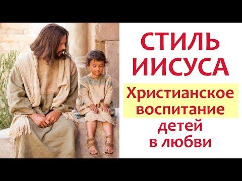 СТИЛЬ ИИСУСА - ХРИСТИАНСКОЕ ВОСПИТАНИЕ ДЕТЕЙ - Как воспитывать любовью?