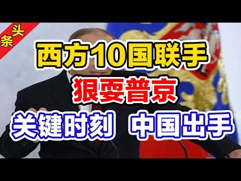西方10国联手狠耍普京!关键时刻,中国出手了!