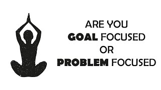 Are you goal focused or problem focused?