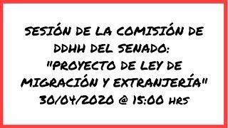 Sesión Comisión DDHH del Senado - Proyecto de Ley de Migración y Extranjería (30/04/2020 @ 3 pm)