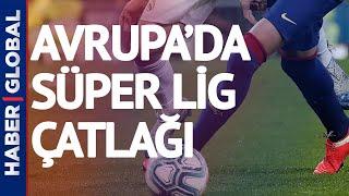 Avrupa Futbolunda Süper Lig Çatlağı! Avrupa Süper Ligi Nedir?