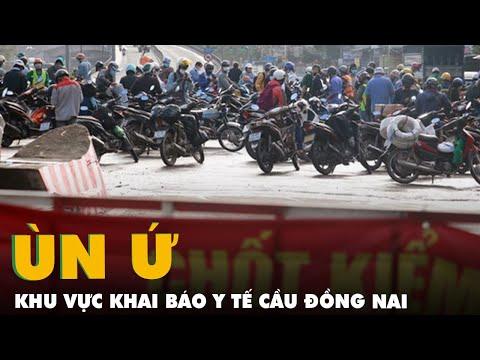 Hàng ngàn người đi qua Đồng Nai, ùn ứ ở khu vực khai báo y tế