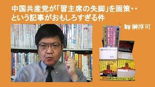 中国共産党が「習主席の・・」を・・という記事がおもしろすぎる件 by 榊淳司|榊淳司