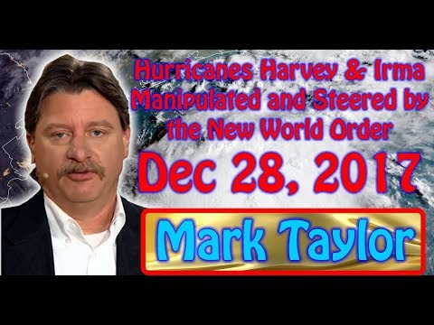 Mark Taylor Prophecy 12 28 17 Hurricanes Harvey & Irma, Work of New World Order Not God