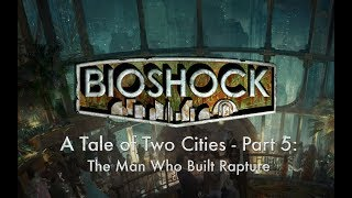 Bioshock Series - Lore (A Tale of Two Cities, Part 5: The Man Who Built Rapture)