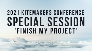 2021 Kitemakers Conference - Finish My Project - Special Session