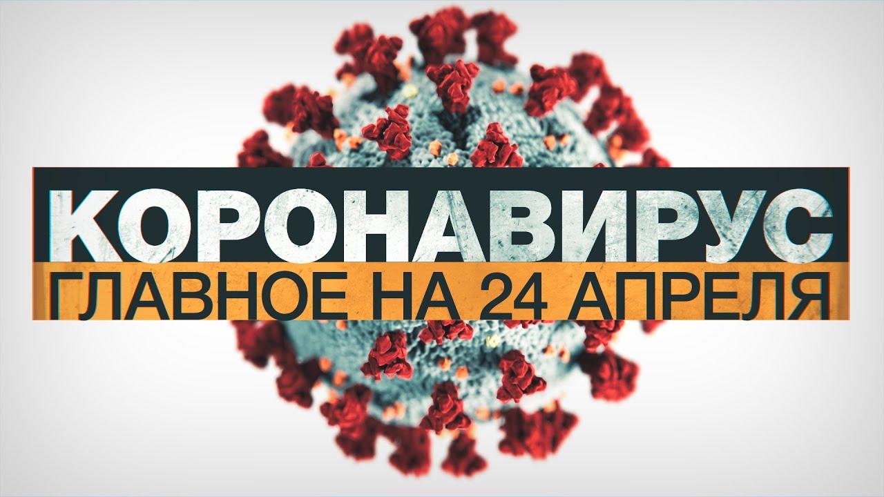 Коронавирус в России и мире: главные новости о распространении COVID-19 к 24 апреля