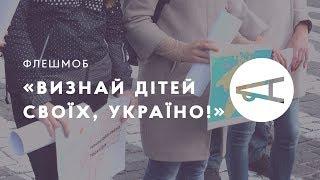 Флешмоб «Визнай дітей своїх, Україно!»