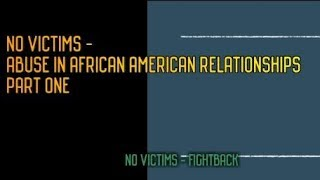 NO VICTIMS  ABUSE IN AFRICAN AMERICAN RELATIONSHIPS   PART ONE