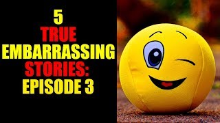 5 TRUE EMBARRASSING STORIES EPISODE 3