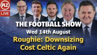 Roughie: Downsizing Has Cost Celtic Again - The Football Show - Wed 14th August 2019.