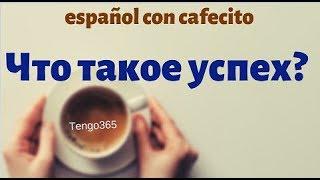 Испанский язык под кофеёк. Что такое успех на разных этапах жизни.