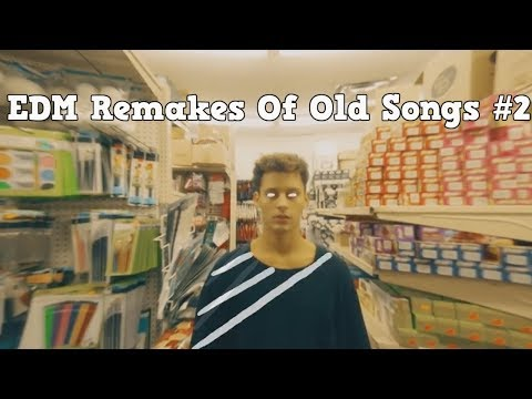 EDM Remakes Of Old Songs #2