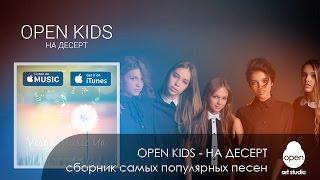 Open Kids - На десерт - Сборник самых популярных песен