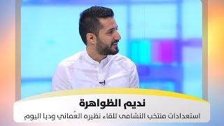 نديم الظواهرة - استعدادات النشامى للقاء نظيره العُماني وديا اليوم