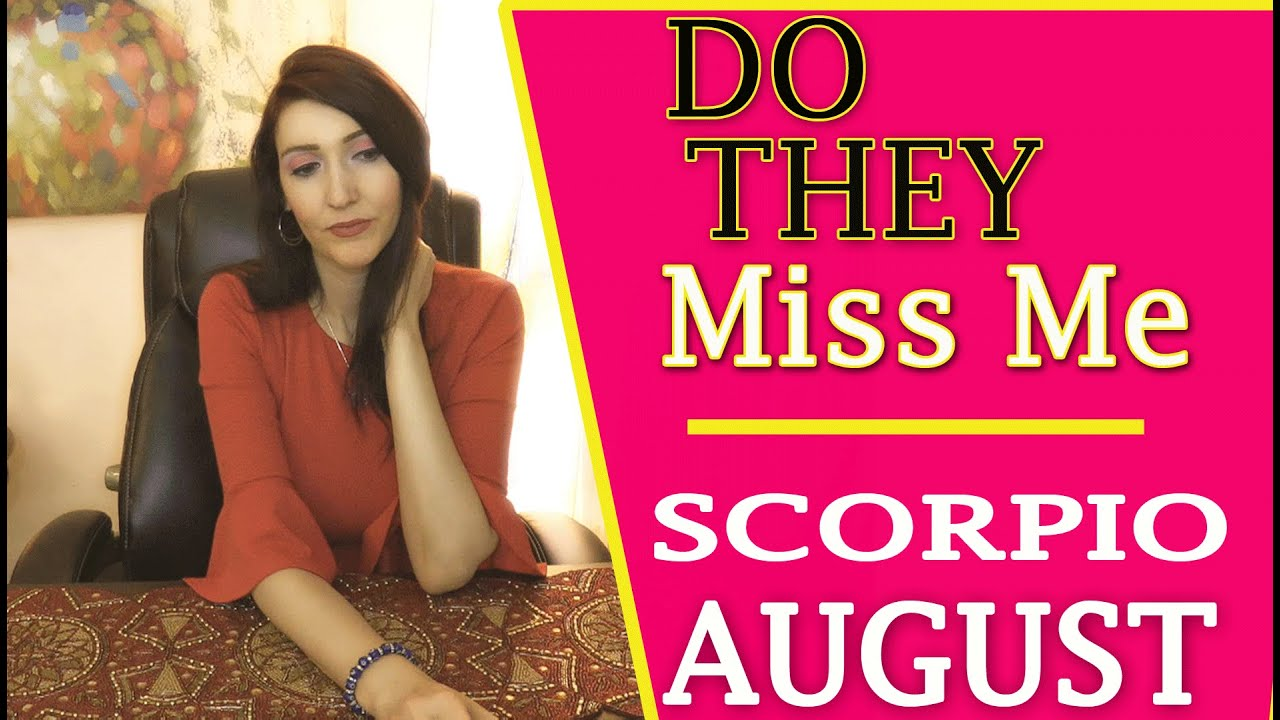 SCORPIO WOW!!! A MUST SEE!!! DO THEY MISS YOU!!! AUGUST!!