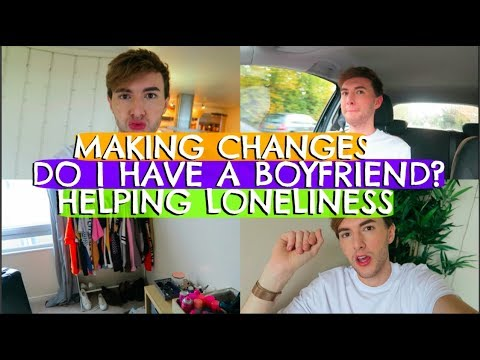 MAKING CHANGES, DO I HAVE A BOYFRIEND? & HELPING LONELINESS