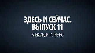 Здесь и сейчас. Выпуск 11: Интервью с Александром Палиенко. Часть 1