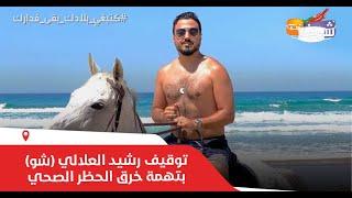 عاجل..توقيف رشيد العلالي (شو)  بتهمة خرق الحظر الصحي بمدينة طنجة واقتياده لولاية الأمن