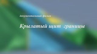 КРЫЛАТЫЙ ЩИТ ГРАНИЦЫ документальный фильм 2018 г